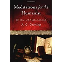 Meditations for the Humanist: Ethics for a Secular Age by A. C. Grayling (2003-12-18)