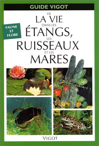 GUIDE DE LA VIE DANS LES ETANGS, LES RUISSEAUX ET LES MARES. : Faune et flore