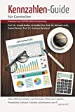 Kennzahlen-Guide f?r Controller: ?ber 200 Kennzahlen aus Finanzen, Personal, Logistik, Produktion, Einkauf, Vertrieb, eCommerce und IT
