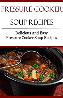 Pressure Cooker Soup Recipes: Delicious And Easy Pressure