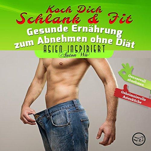 Koch Dich Schlank & Fit: Gesunde Ernährung zum Abnehmen ohne Diät (Asien inspiriert)