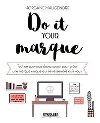 Do it your marque: Tout ce que vous devez savoir pour créer une marque unique qui ne ressemble qu'à vous (Entrepreneuriat)