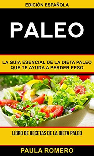 Paleo: La guía esencial de la dieta paleo que te ayuda a perder peso (Libro de Recetas de la Dieta Paleo) por Paula Romero