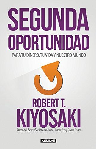Segunda Oportunidad: Reinventa tus finanzas y tu vida por Robert T. Kiyosaki