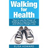 Walking for Health: How to use the Power of Walking to Improve  Health and Achieve Weight Loss (Walking for Weight Loss, Walking for Health, Walking For ... Weight Loss Series Book 1) (English Edition)