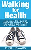 Walking for Health: How to use the Power of Walking to Improve  Health and Achieve Weight Loss (Walking for Weight Loss, Walking for Health, Walking For Health and Weight Loss Series Book 1)