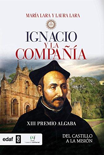 IGNACIO Y LA COMPAÑÍA. DEL CASTILLO A LA MISIÓN. XIII PREMIO ALGABA 2015 (Crónicas de la Historia) por María Lara