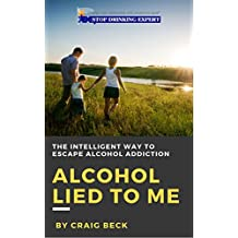 Alcohol Lied to Me: The Intelligent Way to Escape Alcohol Addiction (English Edition)