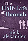 The Half-Life Of Hannah by Nick Alexander