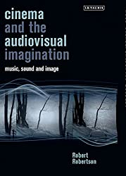 Cinema and the Audiovisual Imagination: Music, Image, Sound (International Library of the Moving Image)