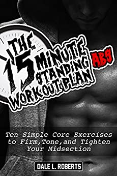 The 15-Minute Standing Abs Workout Plan: Ten Simple Core Exercises to Firm, Tone, and Tighten Your Midsection (English Edition) di [Roberts, Dale L.]