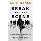 Break into the Scene: A Musician's Guide to Making Connections, Creating Opportunities, and Launching a Career (English Edition)