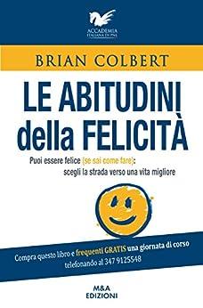 Le abitudini della felicità: Puoi essere felice (se sai come fare): scegli la strada verso una vita migliore di [Colbert, Brian]
