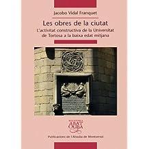 Les obres de la ciutat: L'activitat constructiva de la Universitat de Tortosa a la baixa edat mitjana (Biblioteca Abat Oliba)