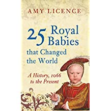 25 Royal Babies that Changed the World: A History, 1066 to the Present
