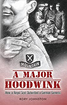 A Major Hoodwink. How a Royal Scot Outwitted a German General by [Johnston, Rory]