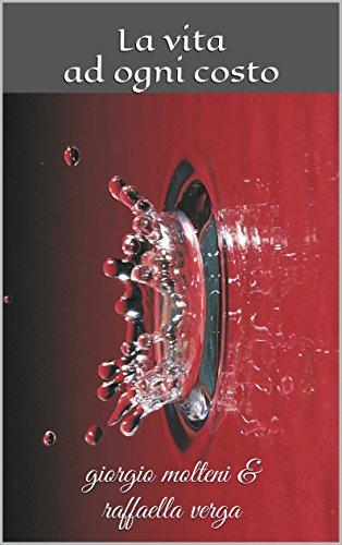La vita ad ogni costo: giorgio molteni & raffaella verga (Italian Edition)