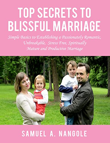 Top Secrets To Blissful Marriage: Simple Basics to Establishing a Passionately Romantic, Unbreakable, Stress Free, Spiritually Mature and Productive Marriage