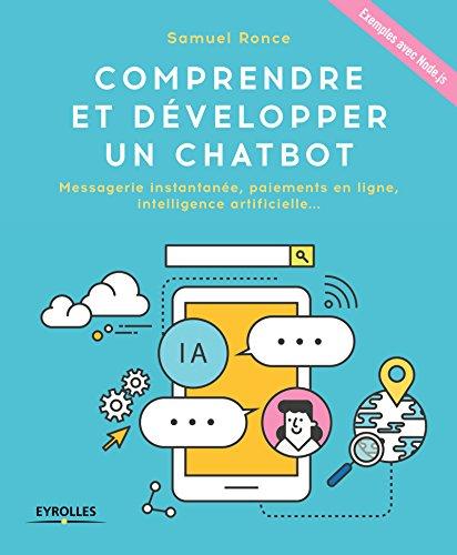 Comprendre et développer un Chatbot: Messagerie instantanée, paiements en ligne, intelligence artificielle ... Exemples avec Node.js par Samuel Ronce