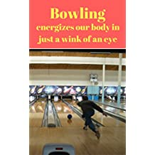 Bowling energizes our body in just a wink of an eye (English Edition)