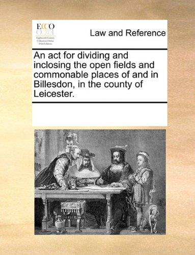 An act for dividing and inclosing the open fields and commonable places of and in Billesdon, in the county of Leicester. por See Notes Multiple Contributors