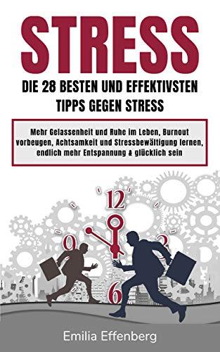 Stress: Die 28 besten und effektivsten Tipps gegen Stress! Mehr Gelassenheit und Ruhe im Leben, Burnout vorbeugen, Achtsamkeit und Stressbewältigung lernen, endlich mehr Entspannung & glücklich sein