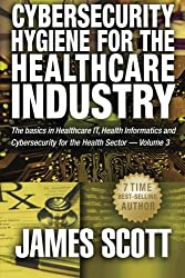 Cybersecurity Hygiene for the Healthcare Industry: The basics in Healthcare IT, Health Informatics and Cybersecurity for the Health Sector Volume 3 by James Scott (2015-11-11)