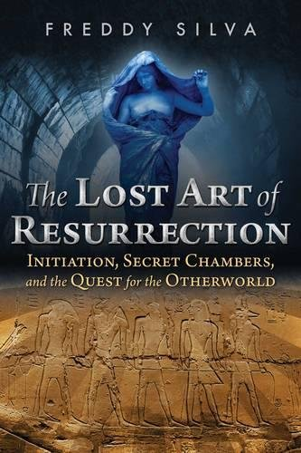 The Lost Art of Resurrection: Initiation, Secret Chambers, and the Quest for the Otherworld por Freddy Silva
