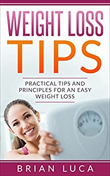 Weight Loss Tips: Practical Tips and Principles for an Easy Weight Loss (Health, Fitness, Diets, Weight Loss Principles) (English Edition) de [Brian, Matt, Luca, Brian]
