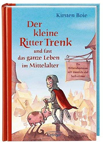 Der kleine Ritter Trenk und fast das ganze Leben im Mittelalter: Ein Ritterabenteuer mit ziemlich viel Sachwissen