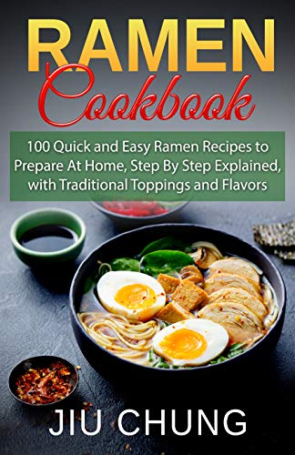 Ramen Cookbook: 100 Quick and Easy Ramen Recipes to Prepare At Home, Step By Step Explained, with Traditional Toppings and Flavors (English Edition)