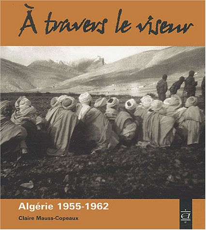 A travers le viseur : Images d'appelés en Algérie 1955-1962 par Claire Mauss-Copeaux
