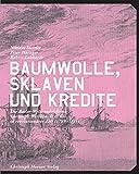 Baumwolle, Sklaven und Kredite: Die Welthandelsfirma Christoph Burckhardt & Cie. in revolutionärer Zeit (1789-1815) - Niklaus Stettler, Peter Haenger, Robert Labhardt