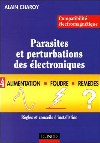 Comptabilité éléctromagnétique.Parasites et perturbations des électroniques, tome 4 : Alimentation, foudre et remèdes. Règles et conseils d'installation par Alain Charoy