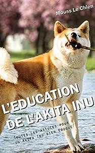 L'EDUCATION DU AKITA INU: Toutes les astuces pour un Akita Inu bien éduqué