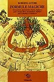 Formule magiche. Invocazioni, giuramenti, litanie, legature, gesti rituali, filtri, incantesimi, lapidari dall'Antichità al Medioevo