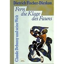 Fern die Klage des Fauns: Claude Debussy und seine Welt (German Edition)