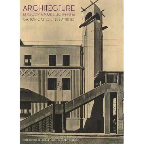 Architecture et Decor a Marseille 1919 1965 Gaston Castel et les Artistes