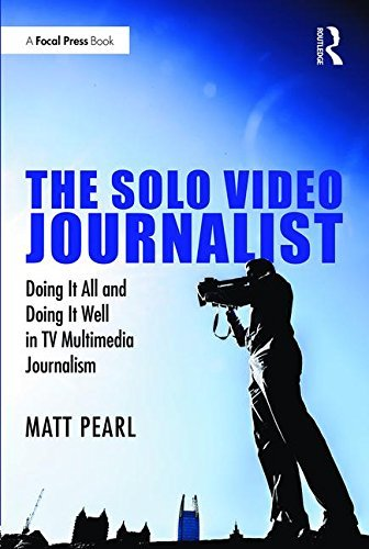 The Solo Video Journalist: Doing It All and Doing It Well in TV Multimedia Journalism by Matt Pearl (2016-10-23)