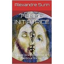 FEMME INITIATRICE: Guide pratique pour un amour infini (Tantrisme quantique t. 4) (French Edition)