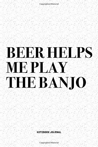Beer Helps Me Play The Banjo: A 6x9 Inch Diary Notebook Journal With A Bold Text Font Slogan On A Matte Cover and 120 Blank Lined Pages Makes A Great Alternative To A Card