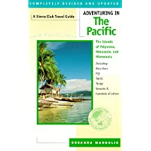 Adventuring in the Pacific: Polynesia, Melanesia, Micronesia Including Bora Bora, Fiji, Tahiti, Tonga, Vanuatu and Hundreds of Others (A Sierra Club adventure travel guide)