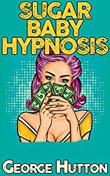 Sugar Baby Hypnosis: Turn Any Man With A Pulse Into Your Personal Income Stream