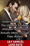 Understanding Men: The Ultimate Guide to Interpret What They Actually Mean Through Their Actions: Simple Tips On Keeping A Man Interested, While Being ... His Eyes (Dating Advice For Women Book 1)