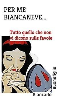 PER ME BIANCANEVE ...: Tutto quello che non vi dicono sulle favole (Italian Edition) by [Buonofiglio, Giancarlo]