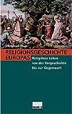 Religionsgeschichte Europas: Religiöses Leben von der Vorgeschichte bis zur Gegenwart - Christoph Elsas