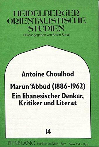 Marun Abbud (1886-1962)- Ein libanesischer Denker, Kritiker und Literat (Heidelberger Studien zur Geschichte und Kultur des modernen Vorderen Orients, Band 14)