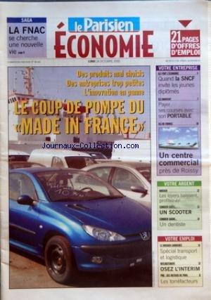 PARISIEN (LE) du 24/10/2005 - SAGA LA FNAC SE CHERCHE UNE NOUVELLE VIE - OFFRES D'EMPLOI DES PRODUITS MAL CHOISIS DES ENTREPRISES TROP PETITES L'INNOVATION EN PANNE LE COUP DE POMPE DU MADE IN FRANCE VOTRE ENTREPRISE - ILS FONT L'ECONOMIE QUAND LA SNCF INVITE LES JEUNES DIPLOMES ILS INNOVENT PAYER SES COURSES AVEC SON PORTABLE ILE DE FRANCE UN CENTRE COMMERCIAL PRES DE ROISSY VOTRE ARGENT DOSSIER LES LOYERS BAISSENT PROFITEZ-EN COMBIEN COUTE UN SCOOTER COMBIEN GAGNE UN DENTISTE VOTRE EMPLOI LE