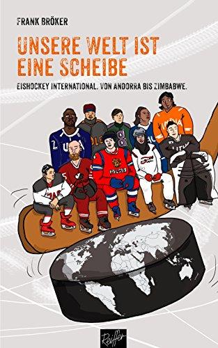 Unsere Welt ist eine Scheibe: Eishockey international. Von Andorra bis Zimbabwe. Mit einem Vorwort von René Fasel. (German Edition) por Frank Bröker