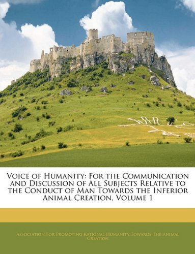 Voice of Humanity: For the Communication and Discussion of All Subjects Relative to the Conduct of Man Towards the Inferior Animal Creation, Volume 1